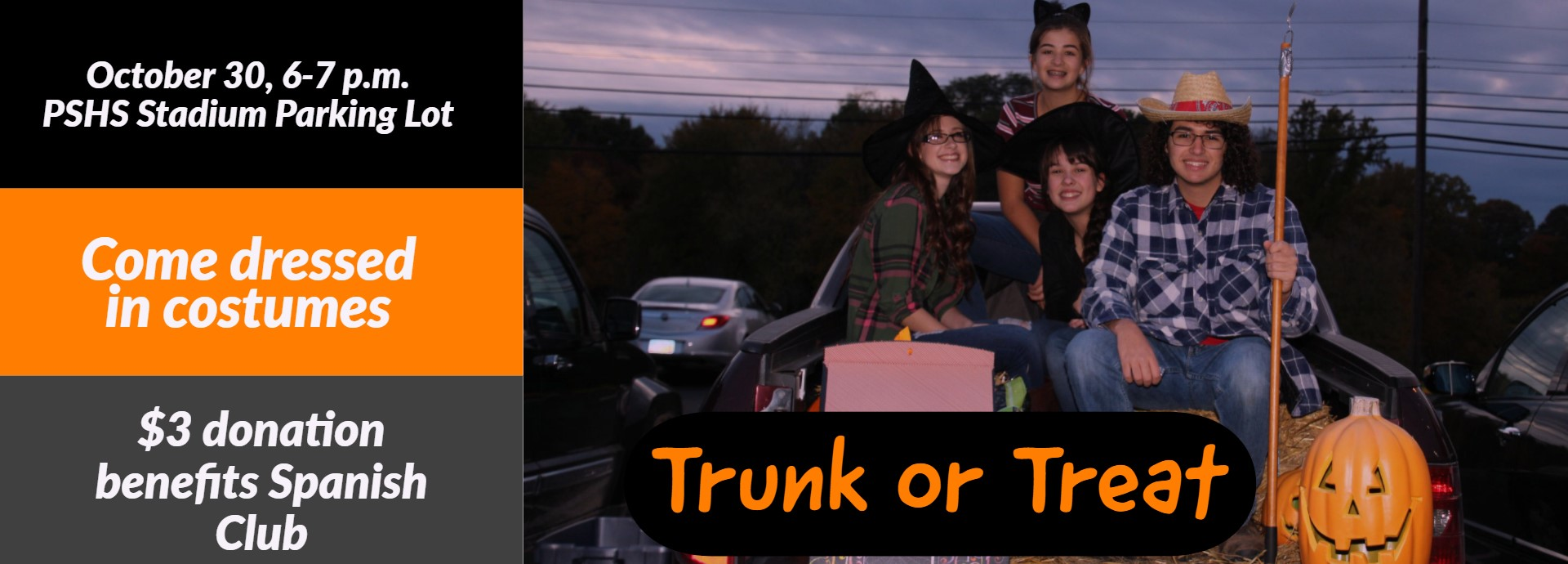 Spanish Club Trunk or Treat.  October 30 from 6-7pm at the PSHS Stadium Parking Lot.  Come dressed in costumes.  $3 donation benefits Spanish Club.  Students dressed in costumes.